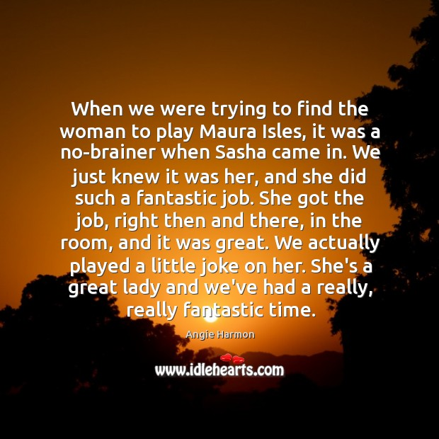 When we were trying to find the woman to play Maura Isles, Angie Harmon Picture Quote