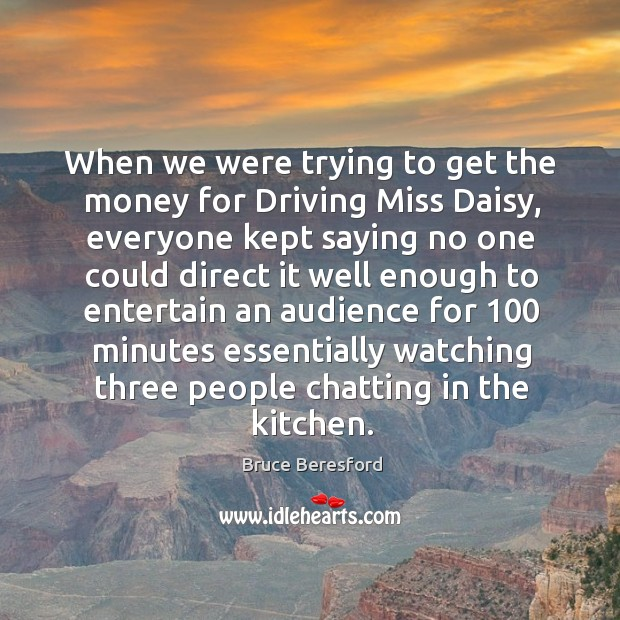 When we were trying to get the money for driving miss daisy Image
