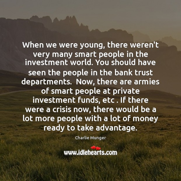 When we were young, there weren't very many smart people in the Charlie Munger Picture Quote