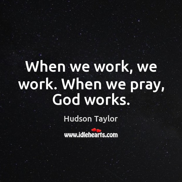 When we work, we work. When we pray, God works. Hudson Taylor Picture Quote