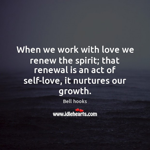 Image, When we work with love we renew the spirit; that renewal is