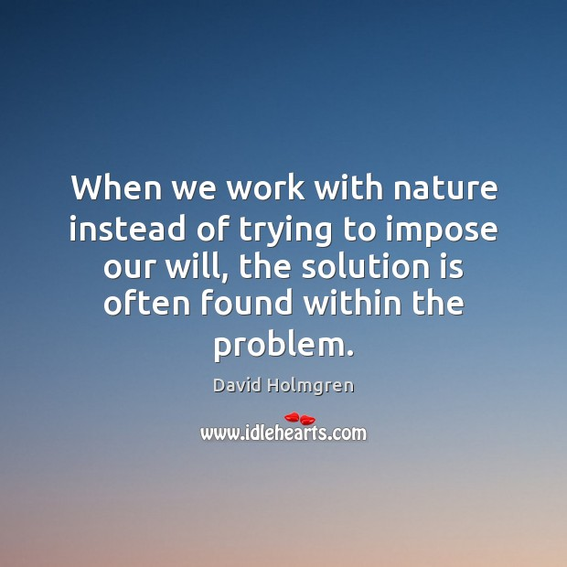 When we work with nature instead of trying to impose our will, Solution Quotes Image