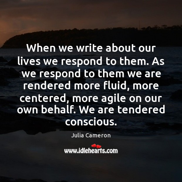 When we write about our lives we respond to them. As we Julia Cameron Picture Quote