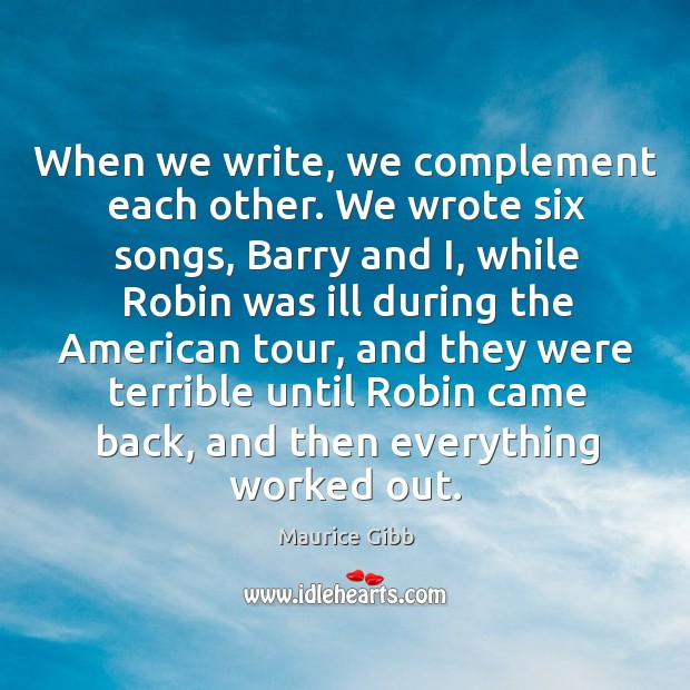 When we write, we complement each other. We wrote six songs Maurice Gibb Picture Quote