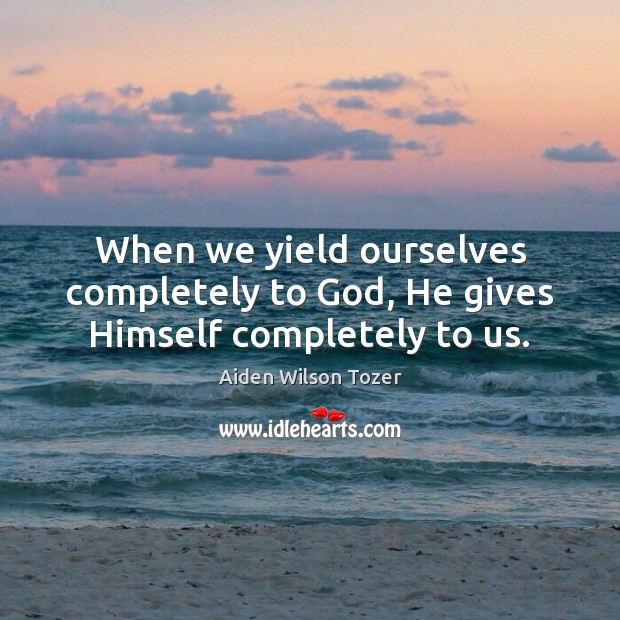 When we yield ourselves completely to God, He gives Himself completely to us. Image