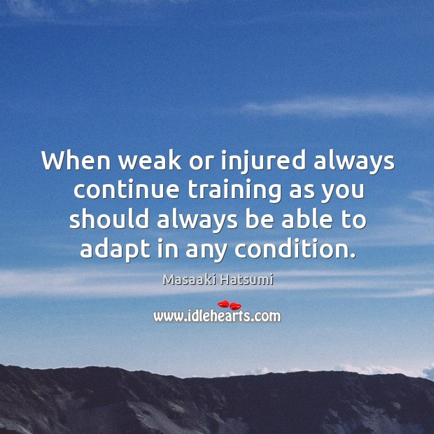 When weak or injured always continue training as you should always be Image