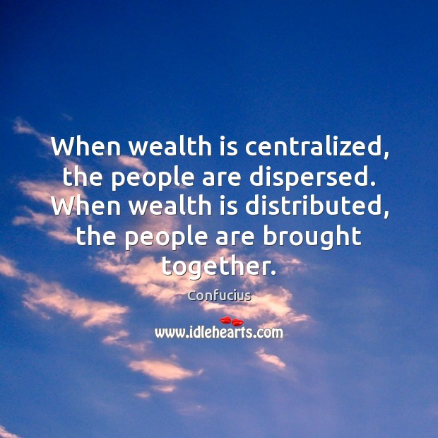 When wealth is centralized, the people are dispersed. When wealth is distributed, Image