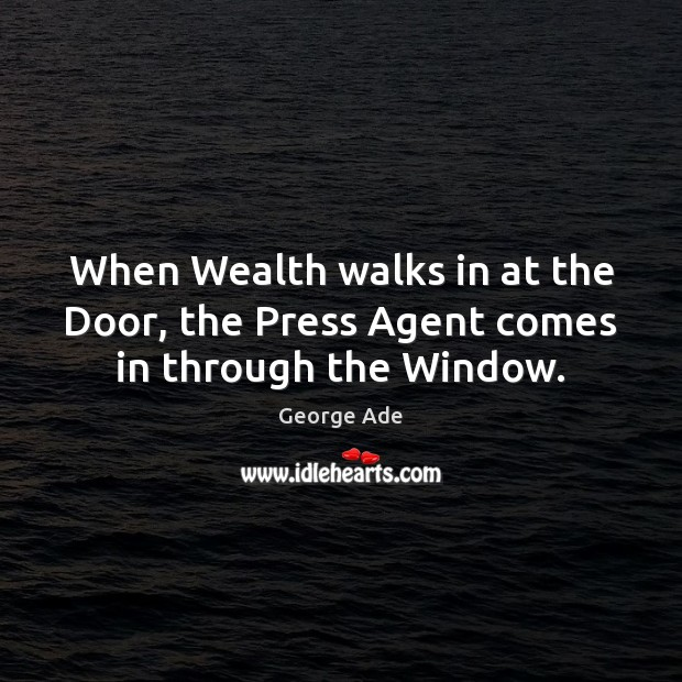 When Wealth walks in at the Door, the Press Agent comes in through the Window. George Ade Picture Quote