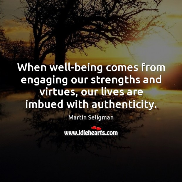 When well-being comes from engaging our strengths and virtues, our lives are Martin Seligman Picture Quote