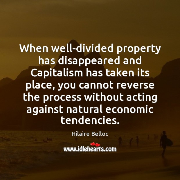 When well-divided property has disappeared and Capitalism has taken its place, you Hilaire Belloc Picture Quote