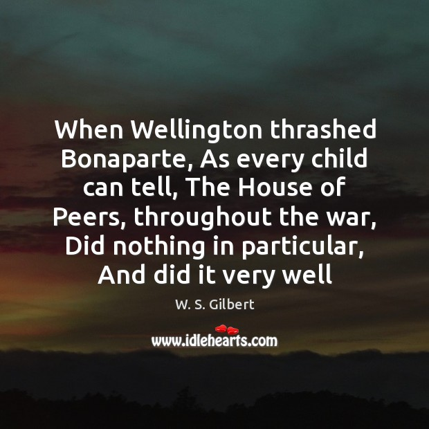 When Wellington thrashed Bonaparte, As every child can tell, The House of W. S. Gilbert Picture Quote