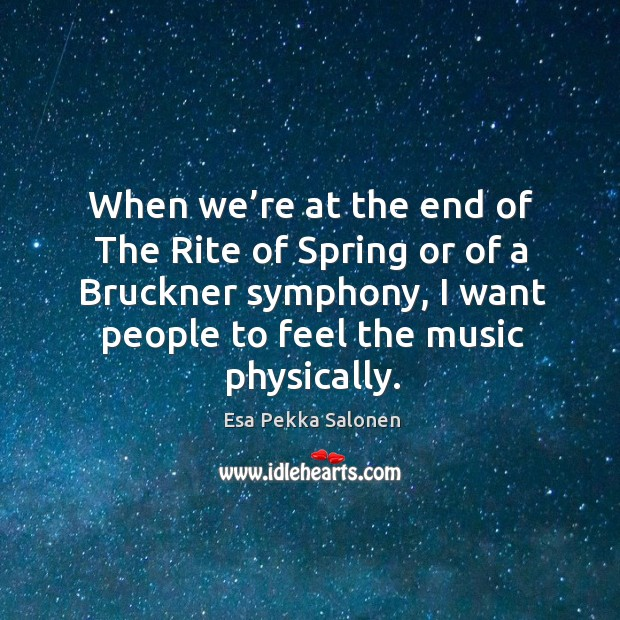 Image, When we're at the end of the rite of spring or of a bruckner symphony, I want people to feel the music physically.