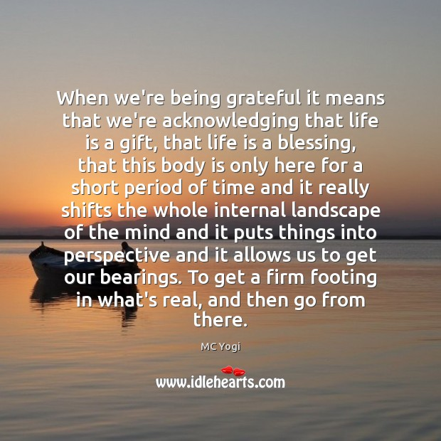 When we're being grateful it means that we're acknowledging that life is Image