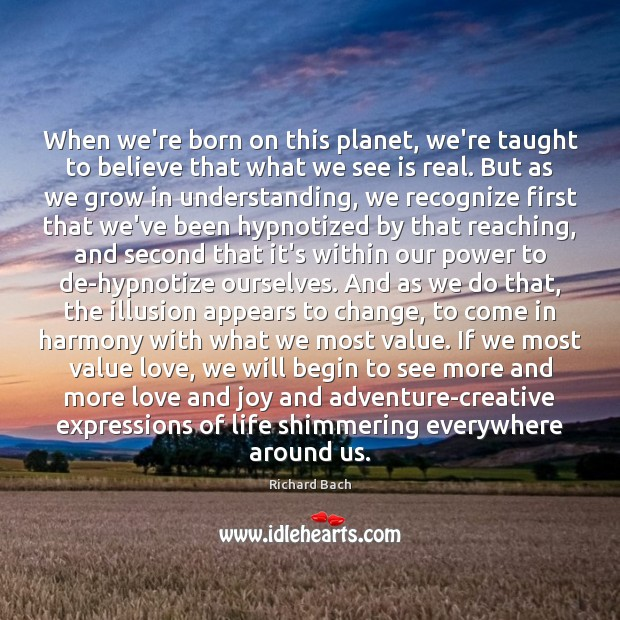 Image, When we're born on this planet, we're taught to believe that what