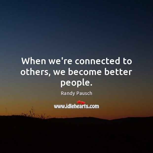 When we're connected to others, we become better people. Randy Pausch Picture Quote