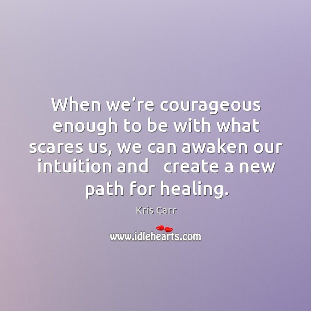 When we're courageous enough to be with what scares us, we Image