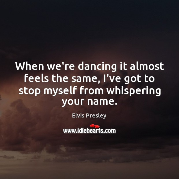 When we're dancing it almost feels the same, I've got to stop Elvis Presley Picture Quote