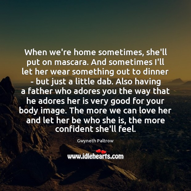 When we're home sometimes, she'll put on mascara. And sometimes I'll let Gwyneth Paltrow Picture Quote