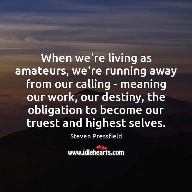 When we're living as amateurs, we're running away from our calling – Steven Pressfield Picture Quote