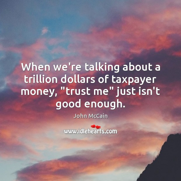 """When we're talking about a trillion dollars of taxpayer money, """"trust me"""" Image"""
