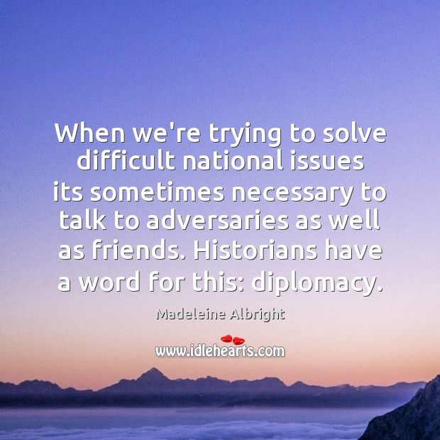 When we're trying to solve difficult national issues its sometimes necessary to Madeleine Albright Picture Quote