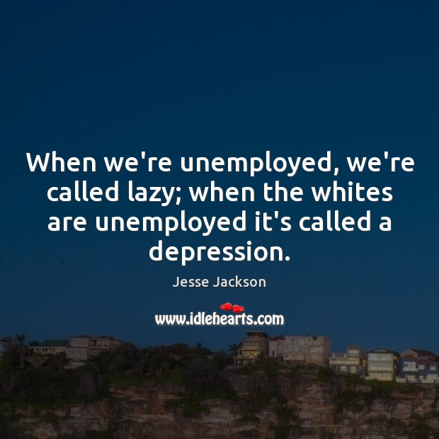 When we're unemployed, we're called lazy; when the whites are unemployed it's Jesse Jackson Picture Quote