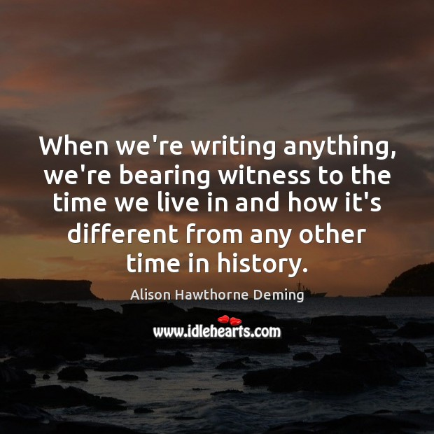 When we're writing anything, we're bearing witness to the time we live Alison Hawthorne Deming Picture Quote