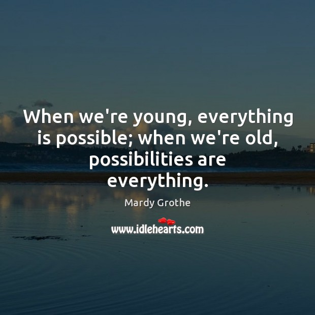 Image, When we're young, everything is possible; when we're old, possibilities are everything.