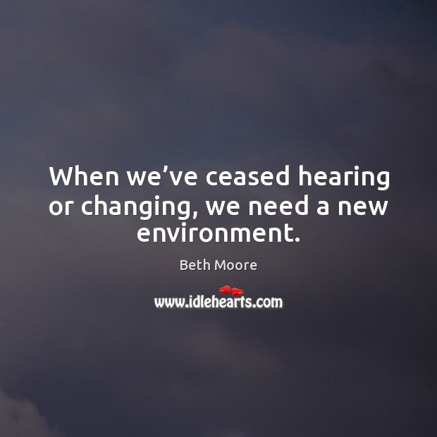 When we've ceased hearing or changing, we need a new environment. Image