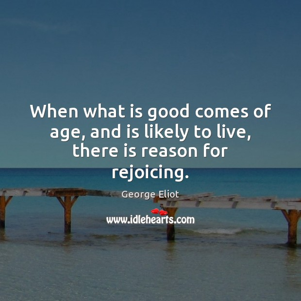 Image, When what is good comes of age, and is likely to live, there is reason for rejoicing.