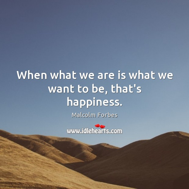 When what we are is what we want to be, that's happiness. Malcolm Forbes Picture Quote