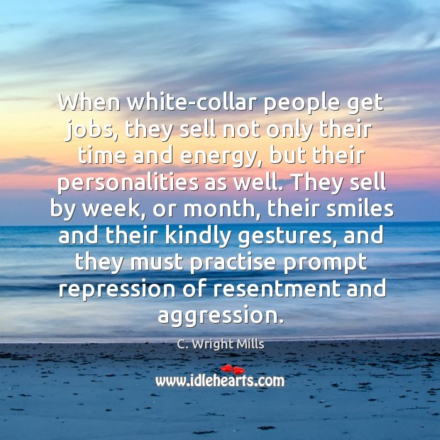 When white-collar people get jobs, they sell not only their time and energy, but their personalities as well. C. Wright Mills Picture Quote