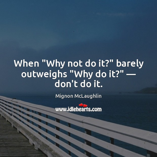 """Image, When """"Why not do it?"""" barely outweighs """"Why do it?"""" — don't do it."""