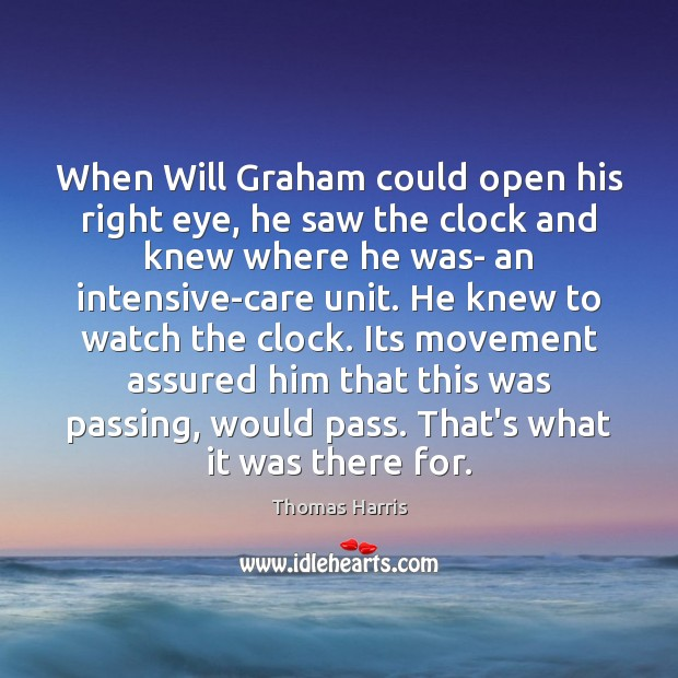 Thomas Harris Picture Quote image saying: When Will Graham could open his right eye, he saw the clock