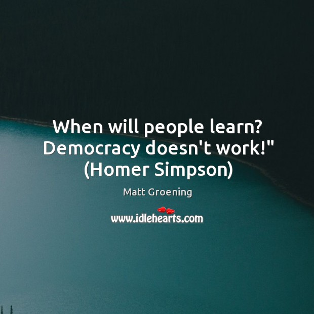 """Image, When will people learn? Democracy doesn't work!"""" (Homer Simpson)"""