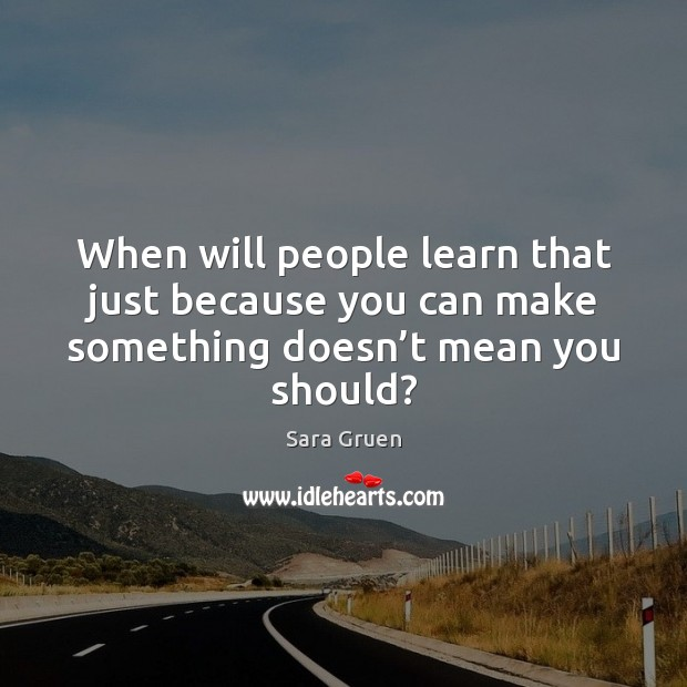 When will people learn that just because you can make something doesn't mean you should? Sara Gruen Picture Quote