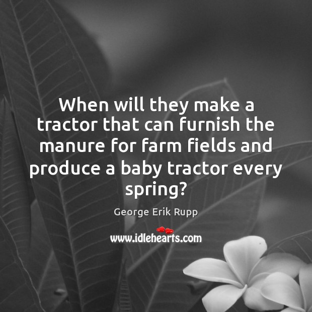 When will they make a tractor that can furnish the manure for Farm Quotes Image