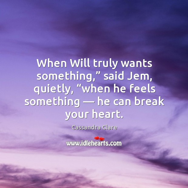 """Image, When Will truly wants something,"""" said Jem, quietly, """"when he feels something —"""