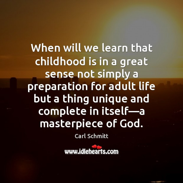 When will we learn that childhood is in a great sense not Childhood Quotes Image