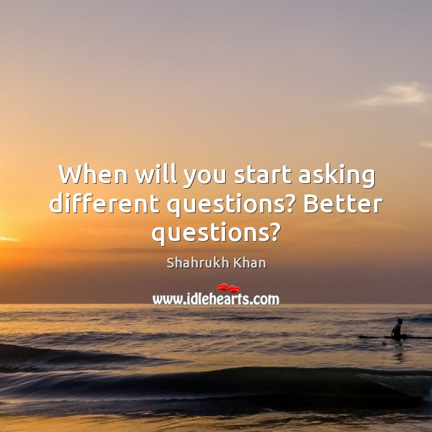 When will you start asking different questions? Better questions? Shahrukh Khan Picture Quote