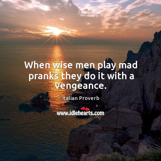 Image, When wise men play mad pranks they do it with a vengeance.