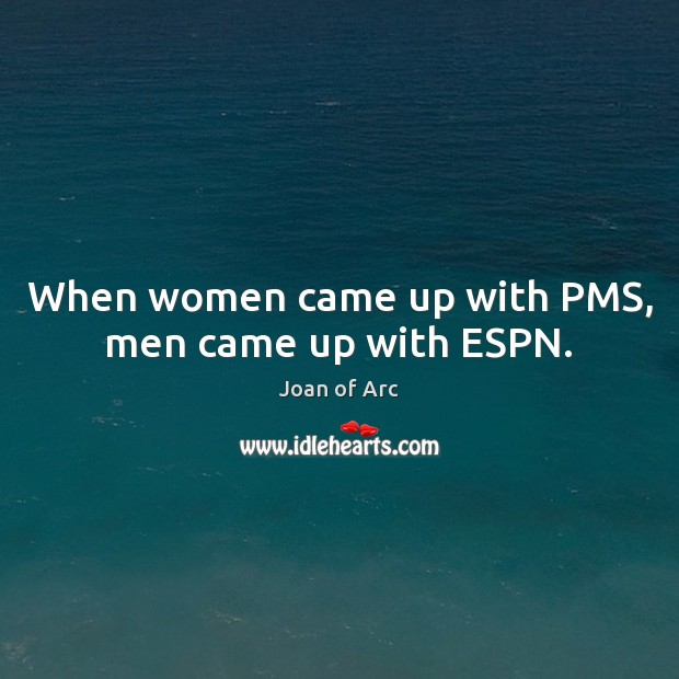 When women came up with PMS, men came up with ESPN. Image