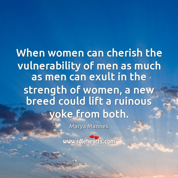 When women can cherish the vulnerability of men as much as men Marya Mannes Picture Quote