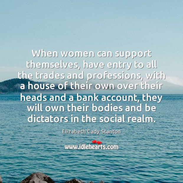 When women can support themselves, have entry to all the trades and Elizabeth Cady Stanton Picture Quote