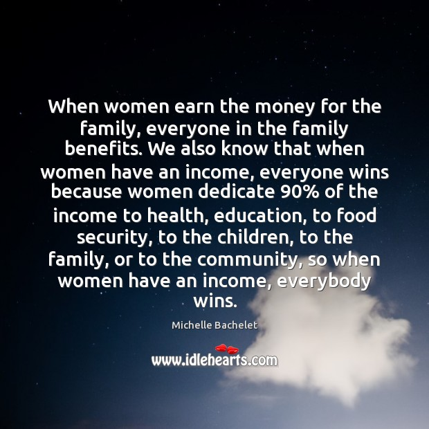 When women earn the money for the family, everyone in the family Michelle Bachelet Picture Quote