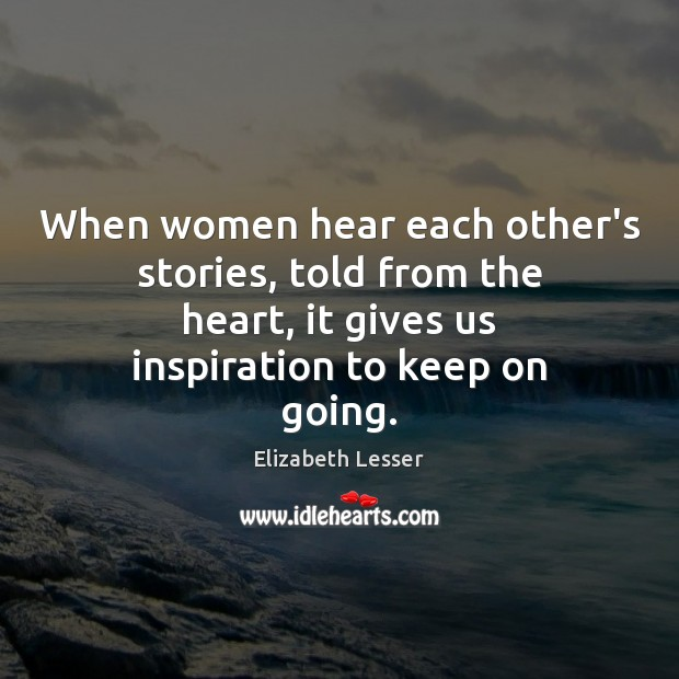 When women hear each other's stories, told from the heart, it gives Elizabeth Lesser Picture Quote
