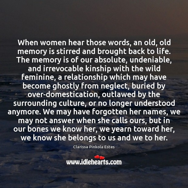 When women hear those words, an old, old memory is stirred and Clarissa Pinkola Estes Picture Quote