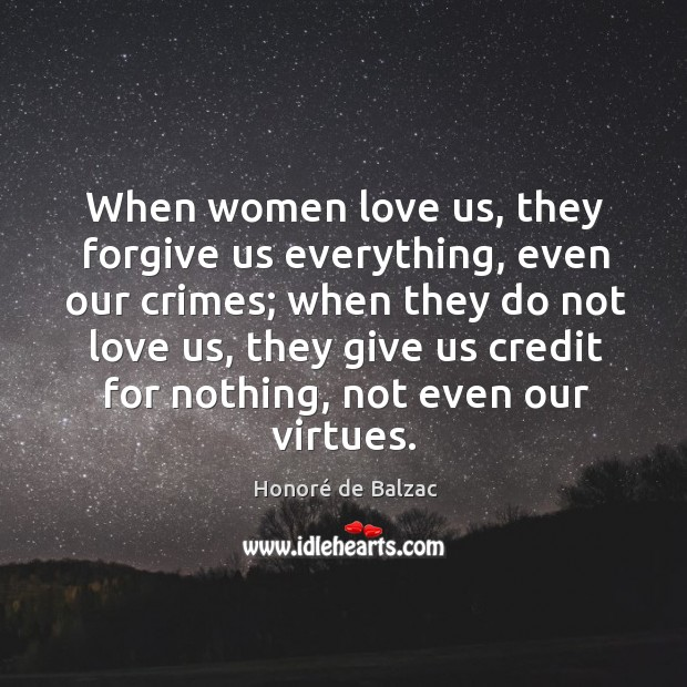 Image, When women love us, they forgive us everything, even our crimes; when they do not love us