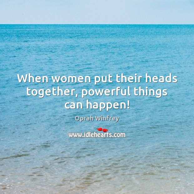 When women put their heads together, powerful things can happen! Oprah Winfrey Picture Quote