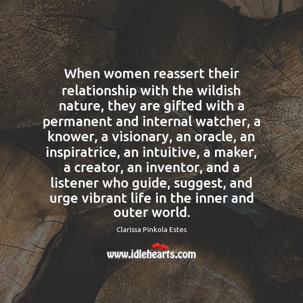 When women reassert their relationship with the wildish nature, they are gifted Clarissa Pinkola Estes Picture Quote